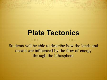 Plate Tectonics Students will be able to describe how the lands and oceans are influenced by the flow of energy through the lithosphere. Presenter: Ask.