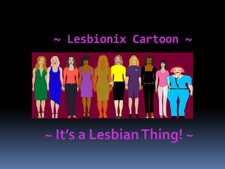~ Lesbionix <strong>Cartoon</strong> ~ ~ It's a Lesbian Thing! ~ Lesbionix - It's a Lesbian Thing!  Lesbionix is a new online Lesbian webcomic that tells the story of.