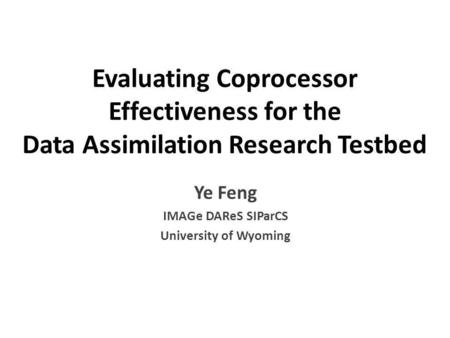 Evaluating Coprocessor Effectiveness for the Data Assimilation Research Testbed Ye Feng IMAGe DAReS SIParCS University of Wyoming.