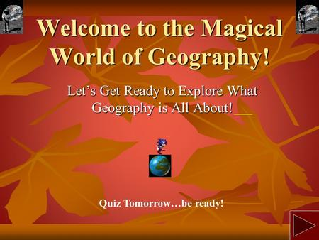 Welcome to the Magical World of Geography! Let's Get Ready to Explore What Geography is All About! Quiz Tomorrow…be ready!
