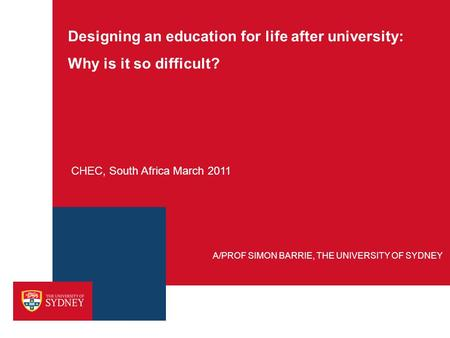 Designing an education for life after university: Why is it so difficult? CHEC, South Africa March 2011 A/PROF SIMON BARRIE, THE UNIVERSITY OF SYDNEY.