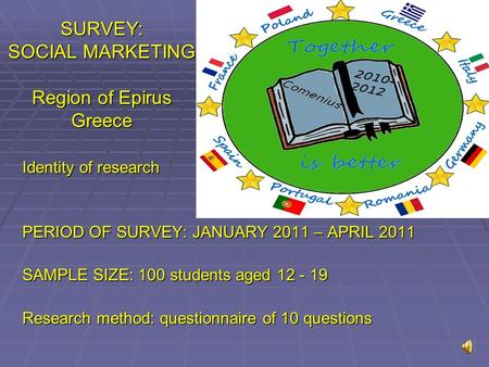 SURVEY: SOCIAL MARKETING Region of Epirus Greece Identity of research PERIOD OF SURVEY: JANUARY 2011 – APRIL 2011 SAMPLE SIZE: 100 students aged 12 -