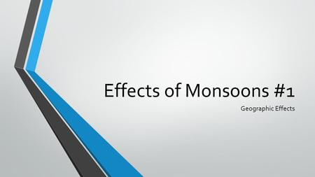 Effects of Monsoons #1 Geographic Effects. Objective By the time you finish this lesson you should be able to identify and describe the geographic effects.