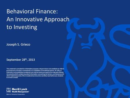 Behavioral Finance: An Innovative Approach to Investing Joseph S. Grieco September 28 th, 2013 This material is provided for information purposes only.
