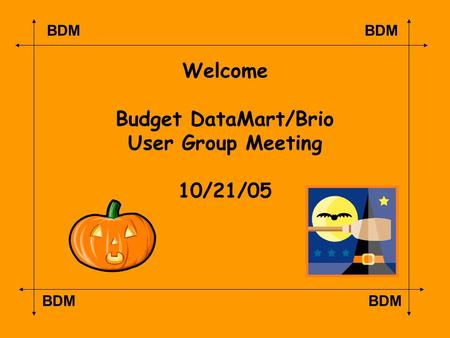 BDM Welcome Budget DataMart/Brio User Group Meeting 10/21/05.