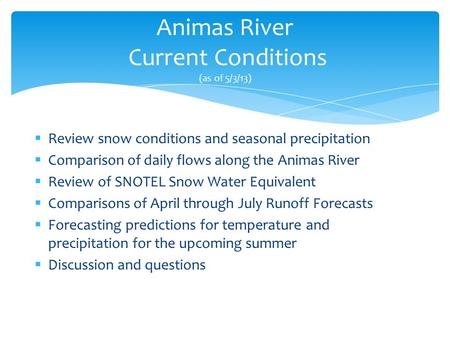 Animas River Current Conditions (as of 5/3/13)  Review snow conditions and seasonal precipitation  Comparison of daily flows along the Animas River 