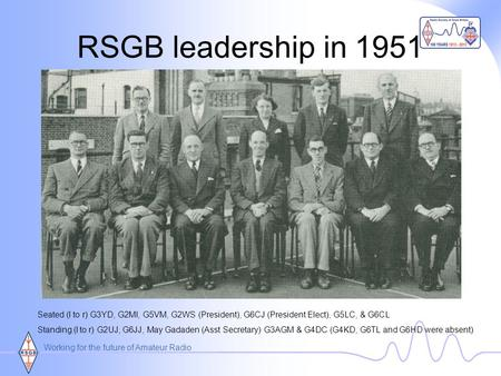 Working for the future of Amateur Radio RSGB leadership in 1951 Seated (l to r) G3YD, G2MI, G5VM, G2WS (President), G6CJ (President Elect), G5LC, & G6CL.