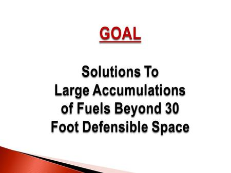 GOAL Solutions To Large Accumulations of Fuels Beyond 30 Foot Defensible Space.