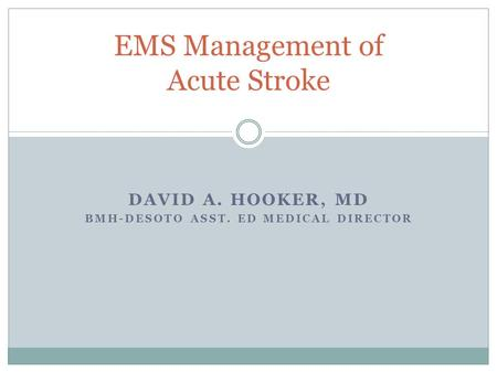 DAVID A. HOOKER, MD BMH-DESOTO ASST. ED MEDICAL DIRECTOR EMS Management of Acute Stroke.