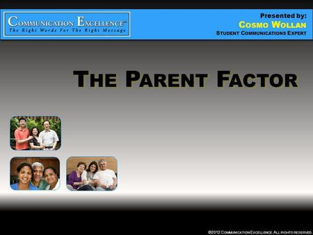 THE PARENT FACTOR ©2012 C OMMUNICATION E XCELLENCE. A LL RIGHTS RESERVED. T HE P ARENT F ACTOR Presented by: C OSMO W OLLAN S TUDENT C OMMUNICATIONS E.
