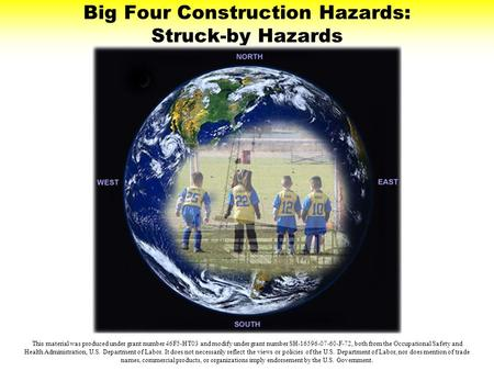 Big Four Construction Hazards: Struck-by Hazards This material was produced under grant number 46F5-HT03 and modify under grant number SH-16596-07-60-F-72,