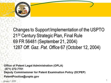 January 1, 2005 1 Changes to Support Implementation of the USPTO 21 St Century Strategic Plan, Final Rule 69 FR 56481 (September 21, 2004) 1287 Off. Gaz.