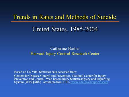 Trends in Rates and Methods of Suicide United States, 1985-2004 Catherine Barber Harvard Injury Control Research Center Based on US Vital Statistics data.