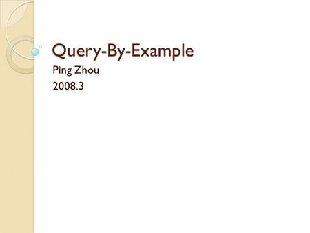 Query-By-Example Ping Zhou 2008.3. Introduction to QBE Query-By-Example A high-level database management language Alternation to SQL for querying relational.