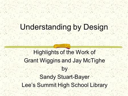 Understanding by Design Highlights of the Work of Grant Wiggins and Jay McTighe by Sandy Stuart-Bayer Lee's Summit High School Library.