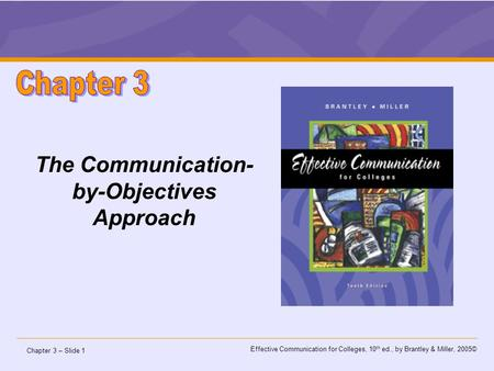 Chapter 3 – Slide 1 Effective Communication for Colleges, 10 th ed., by Brantley & Miller, 2005© The Communication- by-Objectives Approach.
