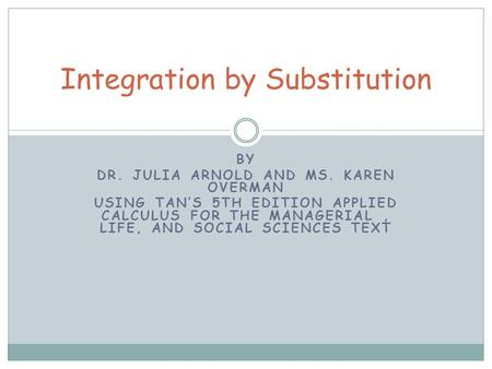 BY DR. JULIA ARNOLD AND MS. KAREN OVERMAN USING TAN'S 5TH EDITION APPLIED CALCULUS FOR THE MANAGERIAL, LIFE, AND SOCIAL SCIENCES TEXT Integration by Substitution.