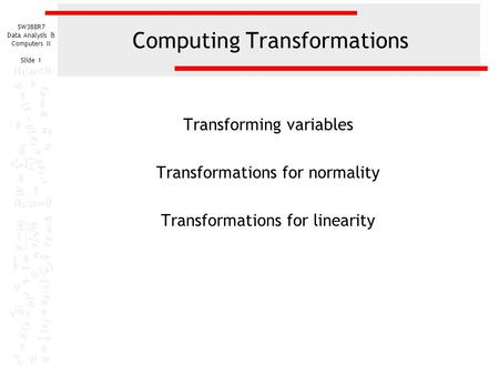 SW388R7 Data Analysis & Computers II Slide 1 Computing Transformations Transforming variables Transformations for normality Transformations for linearity.
