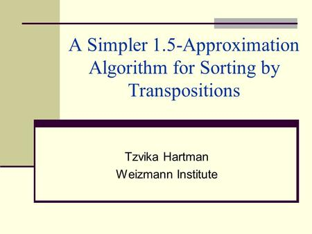 A Simpler 1.5-Approximation Algorithm for Sorting by Transpositions Tzvika Hartman Weizmann Institute.