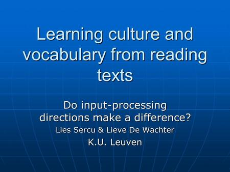 Learning culture and vocabulary from reading texts Do input-processing directions make a difference? Lies Sercu & Lieve De Wachter K.U. Leuven.