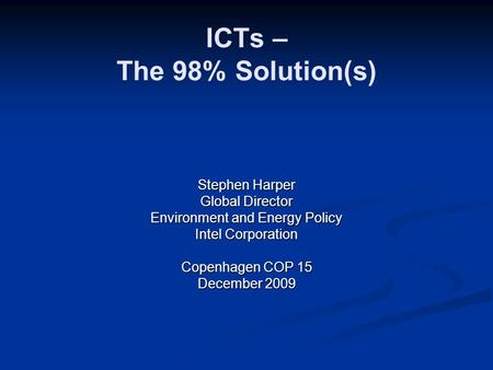 ICTs – The 98% Solution(s) Stephen Harper Global Director Environment and Energy Policy Intel Corporation Copenhagen COP 15 December 2009.