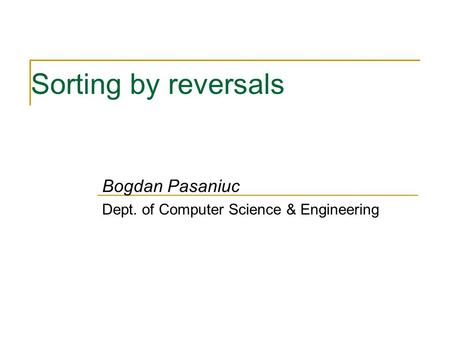 Sorting by reversals Bogdan Pasaniuc Dept. of Computer Science & Engineering.