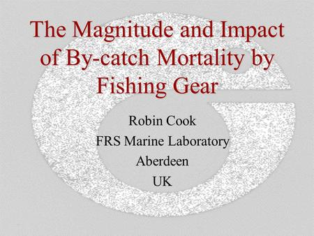The Magnitude and Impact of By-catch Mortality by Fishing Gear Robin Cook FRS Marine Laboratory Aberdeen UK.