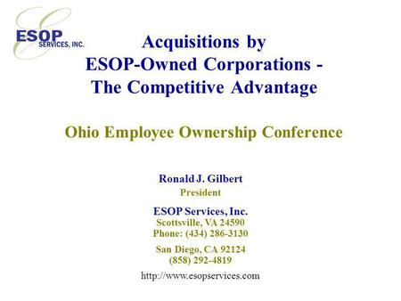 Acquisitions by ESOP-Owned Corporations - The Competitive Advantage Ohio Employee Ownership Conference Ronald J. Gilbert President ESOP Services, Inc.