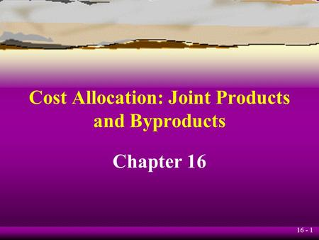 16 - 1 Cost Allocation: Joint Products and Byproducts Chapter 16.