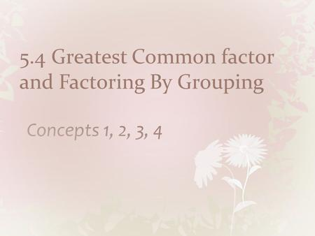 5.4 Greatest Common factor and Factoring By Grouping
