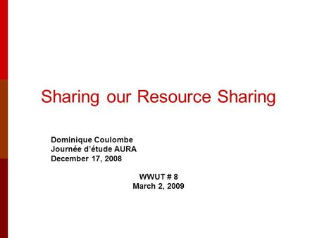 Sharing our Resource Sharing Dominique Coulombe Journée d'étude AURA December 17, 2008 WWUT # 8 March 2, 2009.