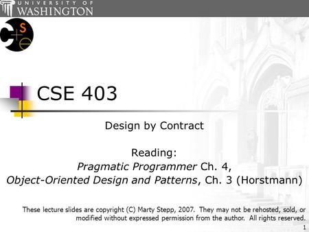 1 CSE 403 Design by Contract Reading: Pragmatic Programmer Ch. 4, Object-Oriented Design and Patterns, Ch. 3 (Horstmann) These lecture slides are copyright.