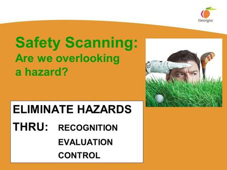 ELIMINATE HAZARDS THRU: RECOGNITION EVALUATION CONTROL Safety Scanning: Are we overlooking a hazard?