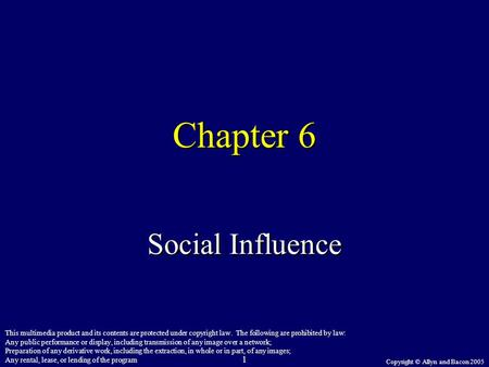 Copyright © Allyn and Bacon 2005 1 Chapter 6 Social Influence This multimedia product and its contents are protected under copyright law. The following.