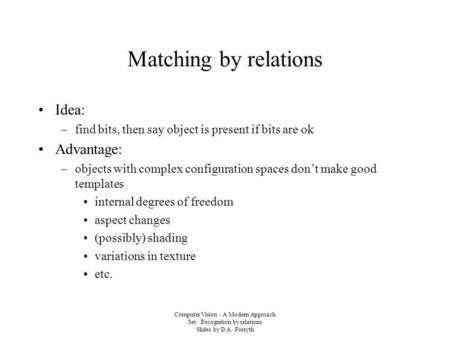 Computer Vision - A Modern Approach Set: Recognition by relations Slides by D.A. Forsyth Matching by relations Idea: –find bits, then say object is present.