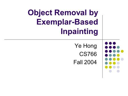 Object Removal by Exemplar-Based Inpainting Ye Hong CS766 Fall 2004.