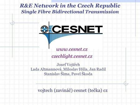 Josef Vojtěch Lada Altmannová, Miloslav Hůla, Jan Radil Stanislav Šíma, Pavel Škoda www.cesnet.cz R&E Network in the Czech Republic Single Fibre Bidirectional.