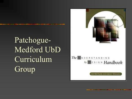 Patchogue- Medford UbD Curriculum Group Understanding by Design Grant Wiggins and Jay McTighe What is backward design?