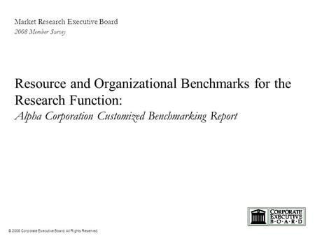 © 2008 Corporate Executive Board. All Rights Reserved. Market Research Executive Board 2008 Member Survey Resource and Organizational Benchmarks for the.