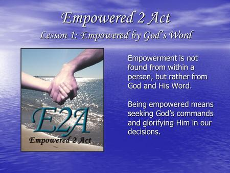 Empowered 2 Act Lesson 1: Empowered by God's Word Empowerment is not found from within a person, but rather from God and His Word. Being empowered means.