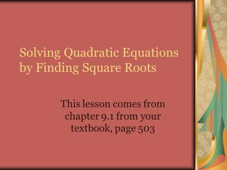 Solving Quadratic Equations by Finding Square Roots This lesson comes from chapter 9.1 from your textbook, page 503.