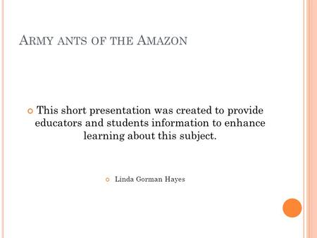 Army ants of the Amazon This short presentation was created to provide educators and students information to enhance learning about this subject. Linda.