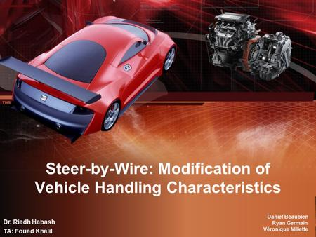 Steer-by-Wire: Modification of Vehicle Handling Characteristics Daniel Beaubien Ryan Germain Véronique Millette Dr. Riadh Habash TA: Fouad Khalil.