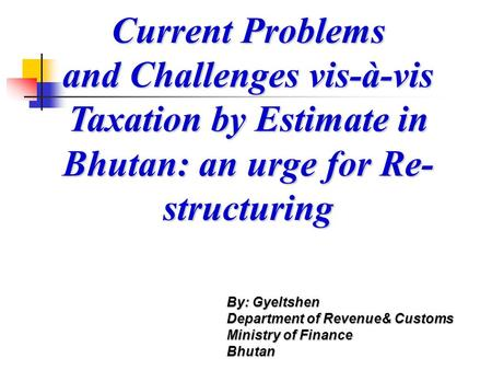 Current Problems and Challenges vis-à-vis Taxation by Estimate in Bhutan: an urge for Re- structuring By: Gyeltshen Department of Revenue& Customs Ministry.