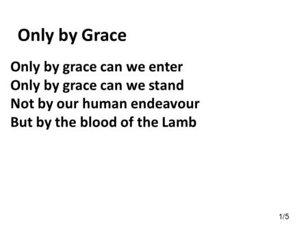 Only by grace can we enter Only by grace can we stand Not by our human endeavour But by the blood of the Lamb Only by Grace 1/5.