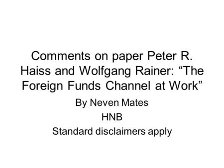 "Comments on paper Peter R. Haiss and Wolfgang Rainer: ""The Foreign Funds Channel at Work"" By Neven Mates HNB Standard disclaimers apply."