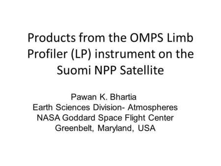 Products from the OMPS Limb Profiler (LP) instrument on the Suomi NPP Satellite Pawan K. Bhartia Earth Sciences Division- Atmospheres NASA Goddard Space.