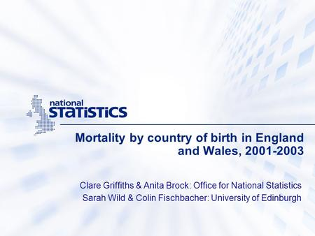 Mortality by country of birth in England and Wales, 2001-2003 Clare Griffiths & Anita Brock: Office for National Statistics Sarah Wild & Colin Fischbacher: