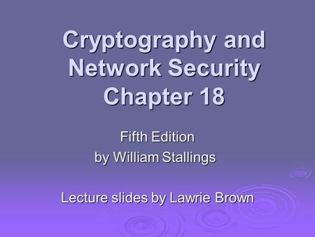 Cryptography and Network Security Chapter 18 Fifth Edition by William Stallings Lecture slides by Lawrie Brown.