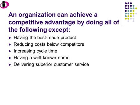 An organization can achieve a competitive advantage by doing all of the following except: Having the best-made product Reducing costs below competitors.